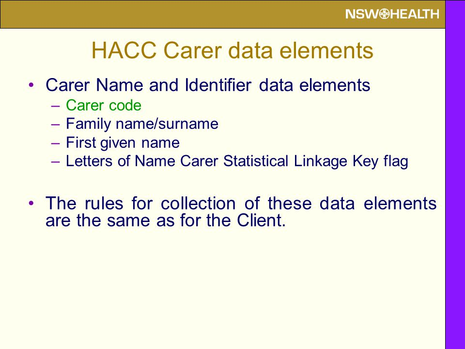 HACC Carer data elements Carer Name and Identifier data elements –Carer code –Family name/surname –First given name –Letters of Name Carer Statistical