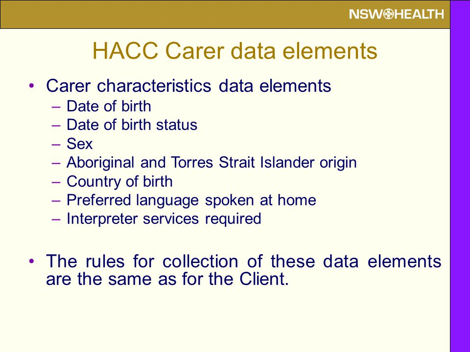 HACC Carer data elements Carer characteristics data elements –Date of birth –Date of birth status –Sex –Aboriginal and Torres Strait Islander origin –Country of birth –Preferred language spoken at home –Interpreter services required The rules for collection of these data elements are the same as for the Client.