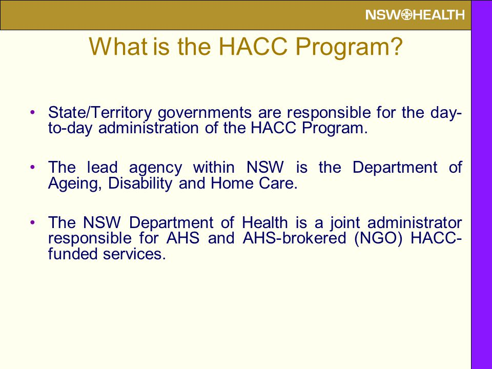 What is the HACC Program? State/Territory governments are responsible for the day- to-day administration of the HACC Program. The lead agency within N