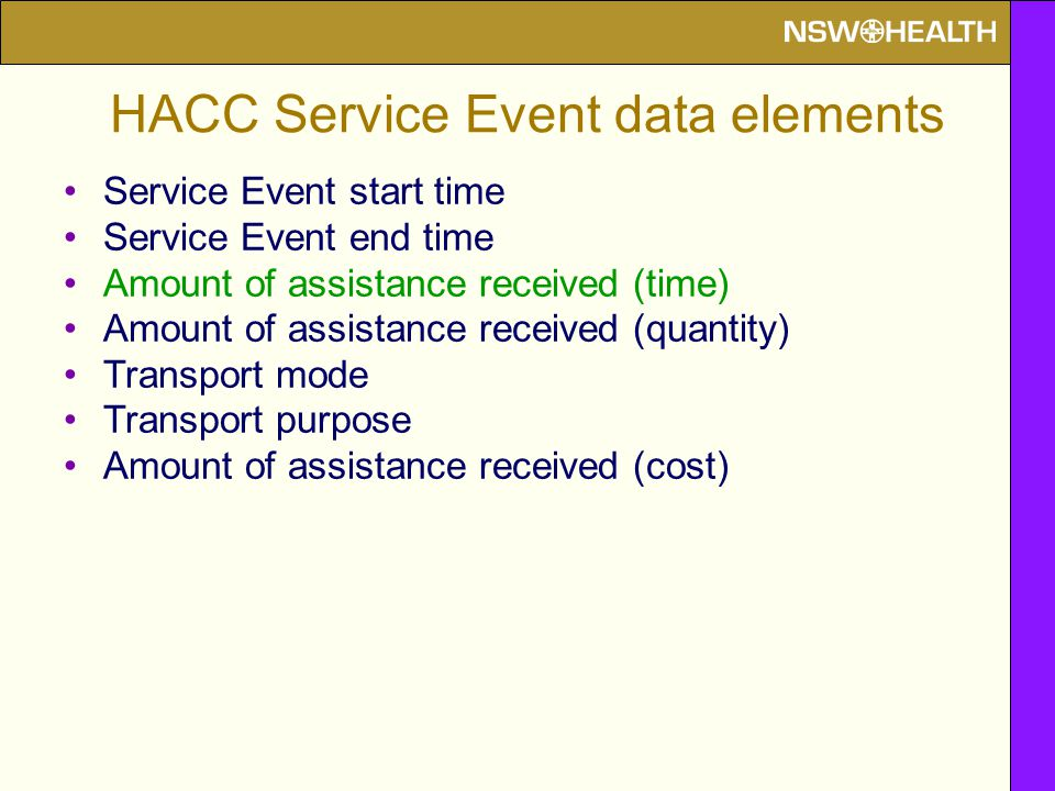HACC Service Event data elements Service Event start time Service Event end time Amount of assistance received (time) Amount of assistance received (quantity) Transport mode Transport purpose Amount of assistance received (cost)