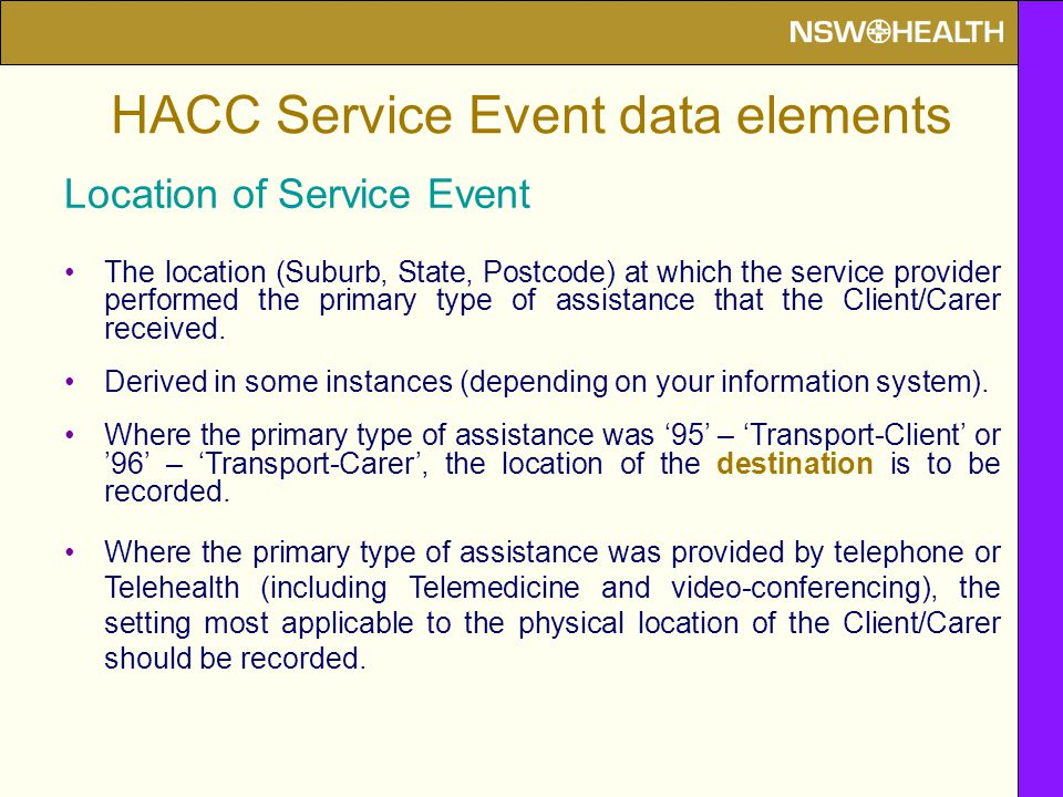 Location of Service Event The location (Suburb, State, Postcode) at which the service provider performed the primary type of assistance that the Client/Carer received.