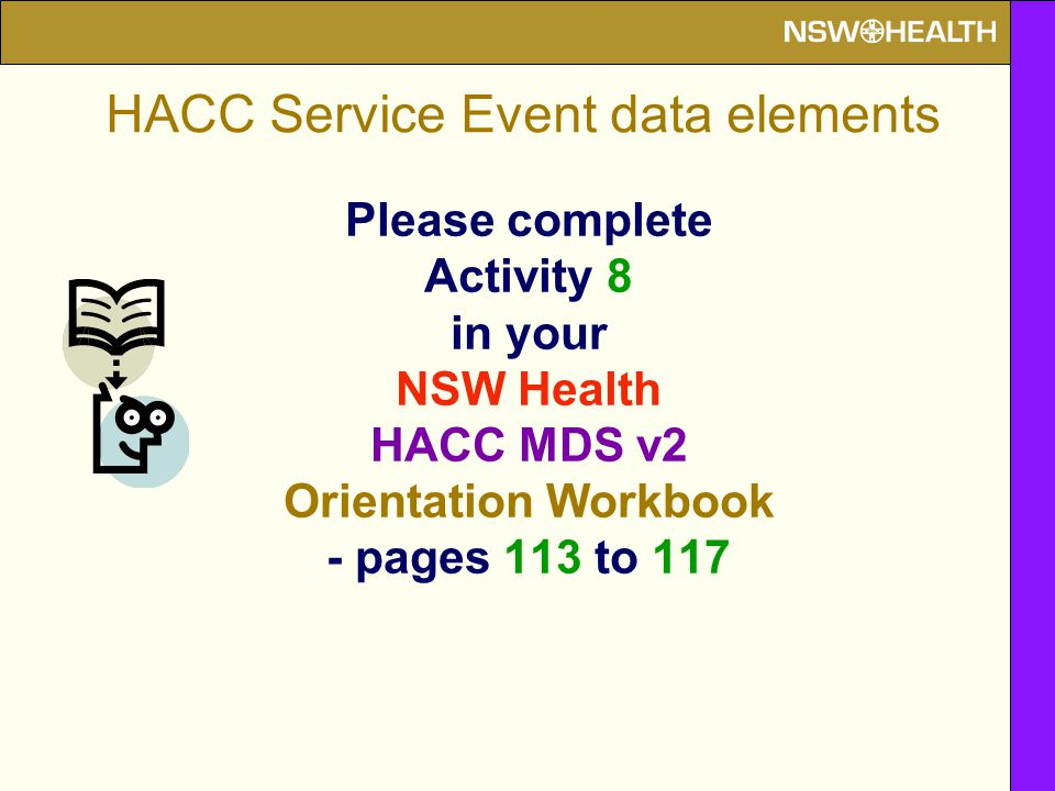 Please complete Activity 8 in your NSW Health HACC MDS v2 Orientation Workbook - pages 113 to 117 HACC Service Event data elements