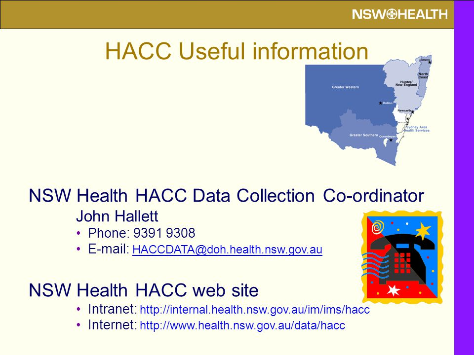 NSW Health HACC Data Collection Co-ordinator John Hallett Phone: 9391 9308 E-mail: HACCDATA@doh.health.nsw.gov.au NSW Health HACC web site Intranet: http://internal.health.nsw.gov.au/im/ims/hacc Internet: http://www.health.nsw.gov.au/data/hacc HACC Useful information