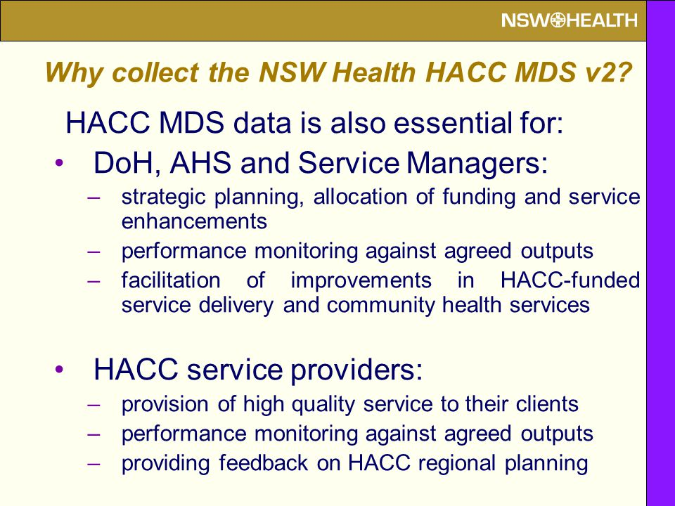 HACC MDS data is also essential for: DoH, AHS and Service Managers: –strategic planning, allocation of funding and service enhancements –performance monitoring against agreed outputs –facilitation of improvements in HACC-funded service delivery and community health services HACC service providers: –provision of high quality service to their clients –performance monitoring against agreed outputs –providing feedback on HACC regional planning Why collect the NSW Health HACC MDS v2