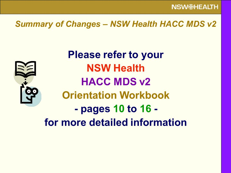 Please refer to your NSW Health HACC MDS v2 Orientation Workbook - pages 10 to 16 - for more detailed information Summary of Changes – NSW Health HACC