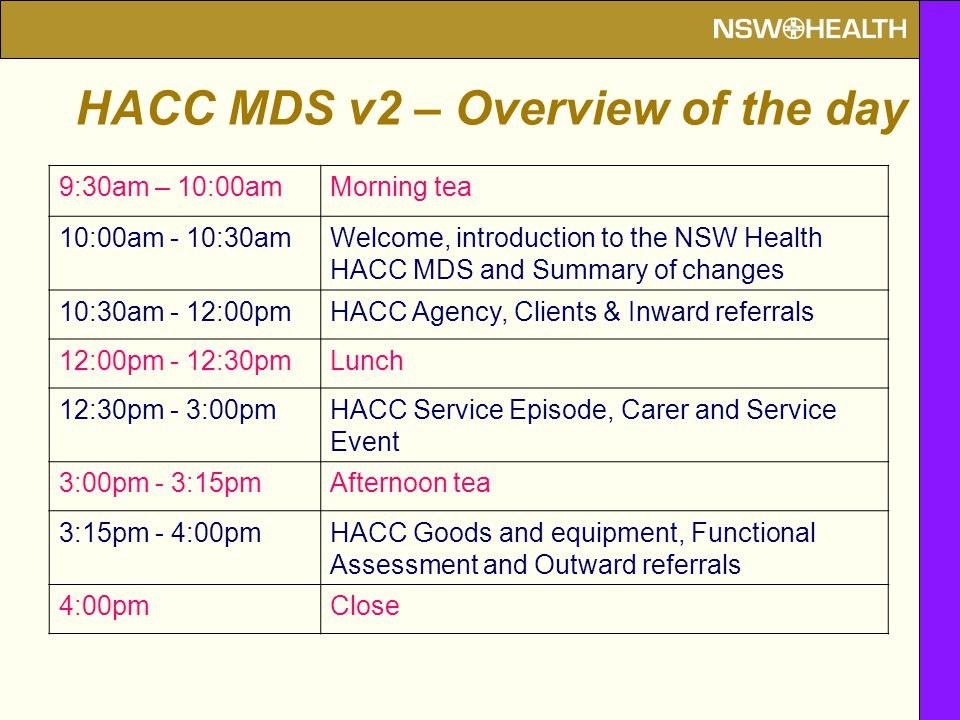 9:30am – 10:00amMorning tea 10:00am - 10:30amWelcome, introduction to the NSW Health HACC MDS and Summary of changes 10:30am - 12:00pmHACC Agency, Clients & Inward referrals 12:00pm - 12:30pmLunch 12:30pm - 3:00pmHACC Service Episode, Carer and Service Event 3:00pm - 3:15pmAfternoon tea 3:15pm - 4:00pmHACC Goods and equipment, Functional Assessment and Outward referrals 4:00pmClose HACC MDS v2 – Overview of the day