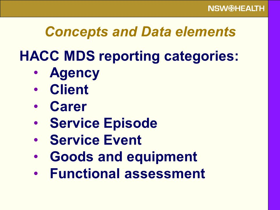 HACC MDS reporting categories: Agency Client Carer Service Episode Service Event Goods and equipment Functional assessment Concepts and Data elements