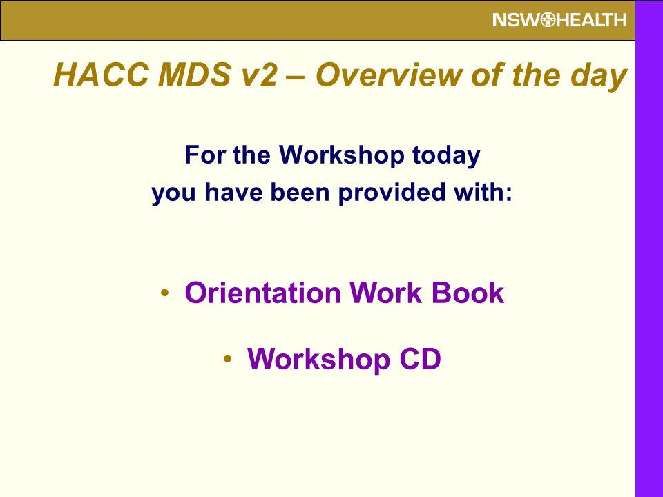 For the Workshop today you have been provided with: Orientation Work Book Workshop CD HACC MDS v2 – Overview of the day