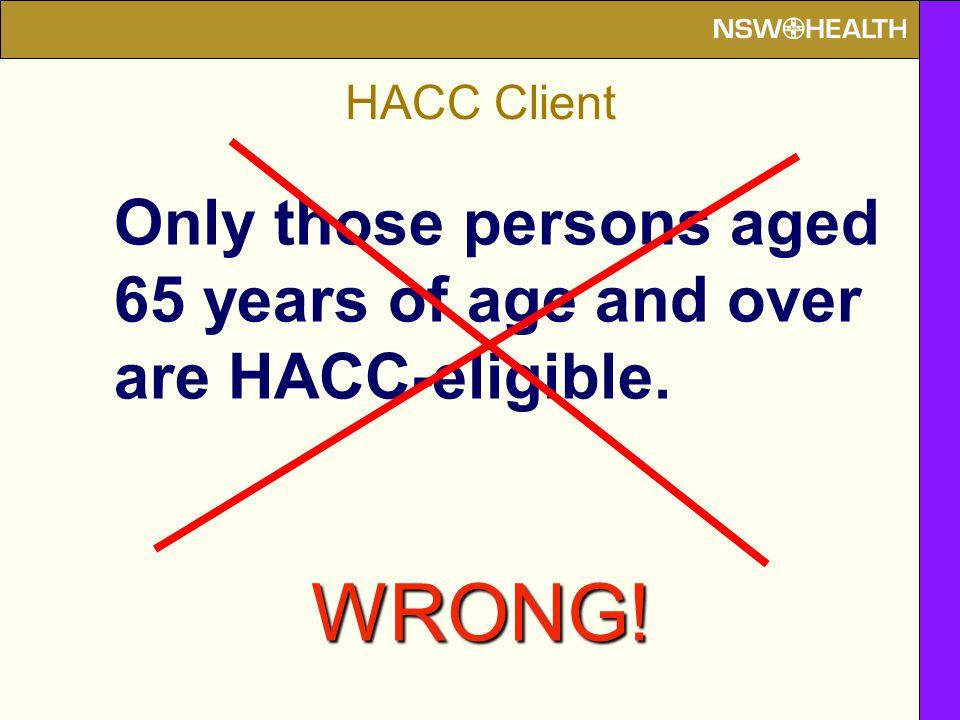 Only those persons aged 65 years of age and over are HACC-eligible. WRONG!