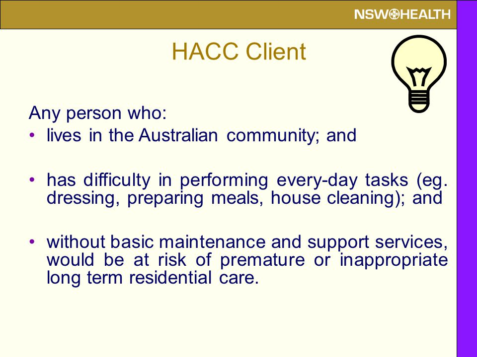 HACC Client Any person who: lives in the Australian community; and has difficulty in performing every-day tasks (eg. dressing, preparing meals, house