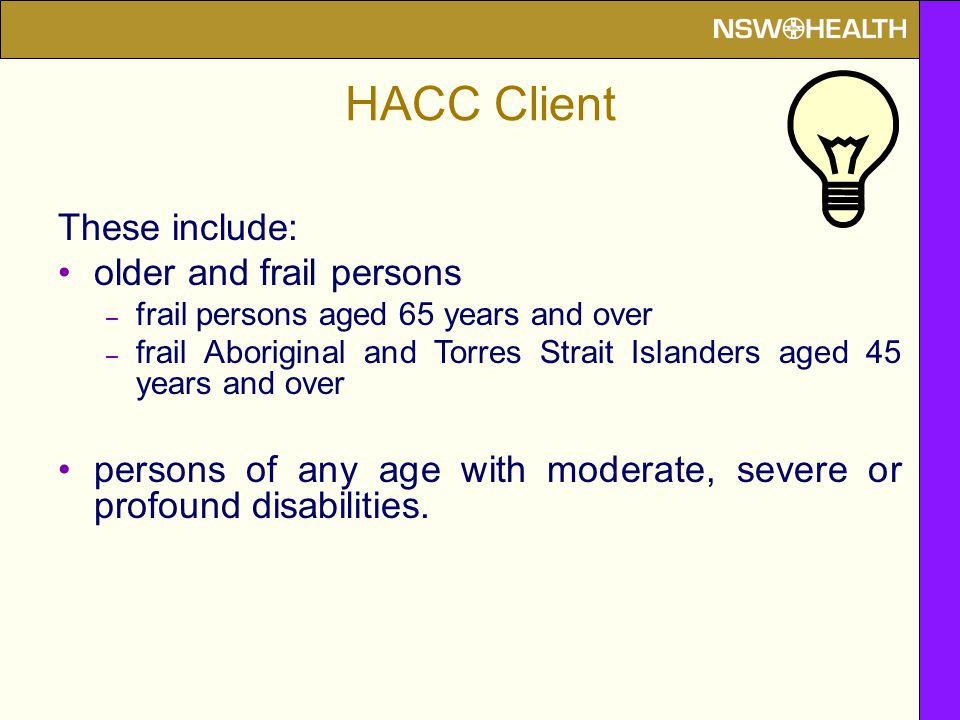 HACC Client These include: older and frail persons – frail persons aged 65 years and over – frail Aboriginal and Torres Strait Islanders aged 45 years and over persons of any age with moderate, severe or profound disabilities.