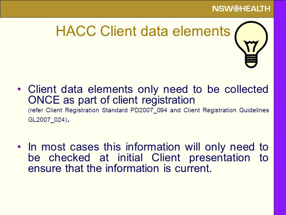 HACC Client data elements Client data elements only need to be collected ONCE as part of client registration (refer Client Registration Standard PD2007_094 and Client Registration Guidelines GL2007_024).