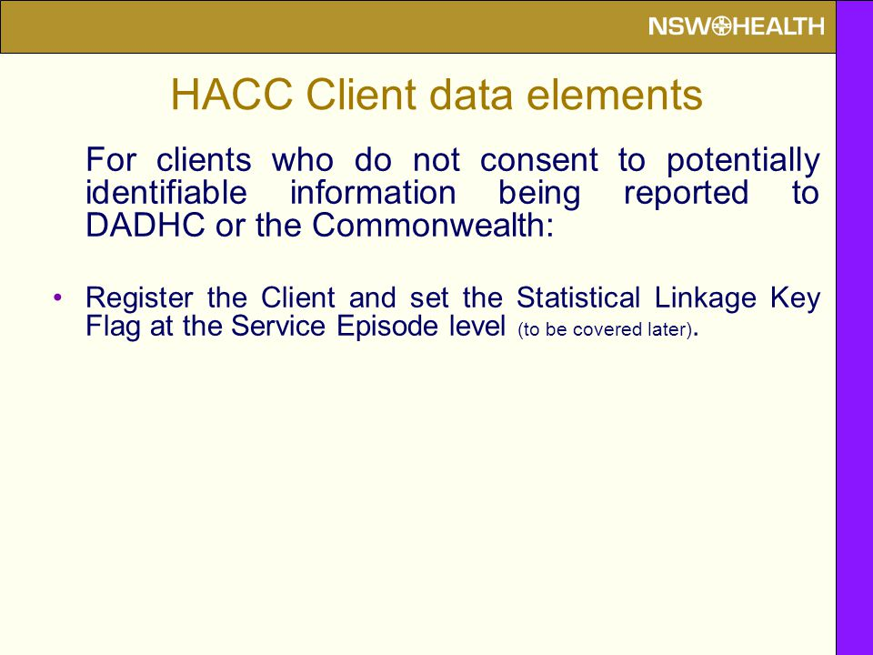 HACC Client data elements For clients who do not consent to potentially identifiable information being reported to DADHC or the Commonwealth: Register the Client and set the Statistical Linkage Key Flag at the Service Episode level (to be covered later).