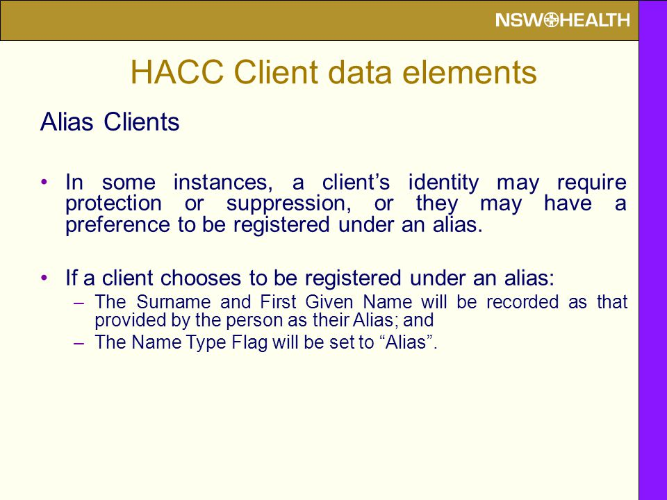 HACC Client data elements Alias Clients In some instances, a client's identity may require protection or suppression, or they may have a preference to