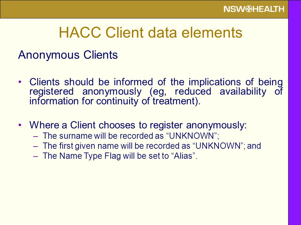 HACC Client data elements Anonymous Clients Clients should be informed of the implications of being registered anonymously (eg, reduced availability o