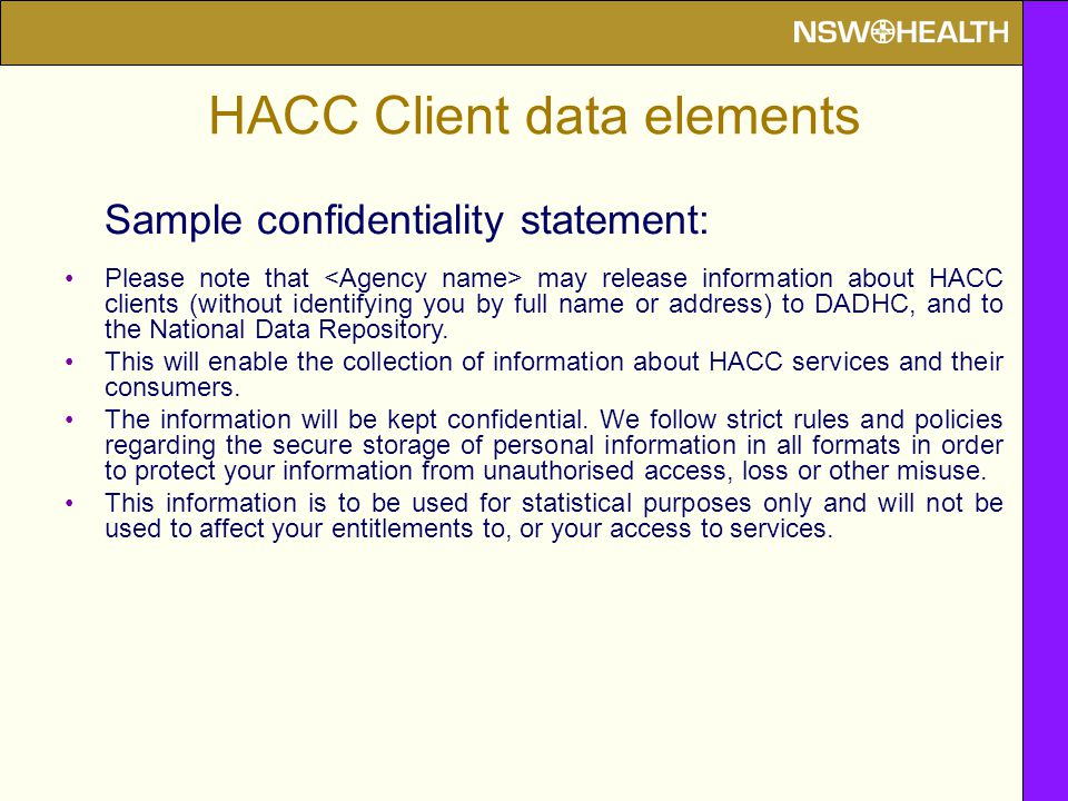 HACC Client data elements Sample confidentiality statement: Please note that may release information about HACC clients (without identifying you by full name or address) to DADHC, and to the National Data Repository.