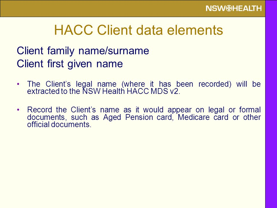 HACC Client data elements Client family name/surname Client first given name The Client's legal name (where it has been recorded) will be extracted to