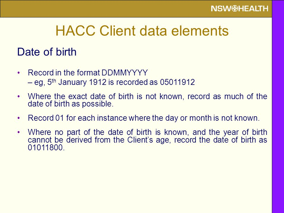 HACC Client data elements Date of birth Record in the format DDMMYYYY – eg, 5 th January 1912 is recorded as Where the exact date of birth is not known, record as much of the date of birth as possible.