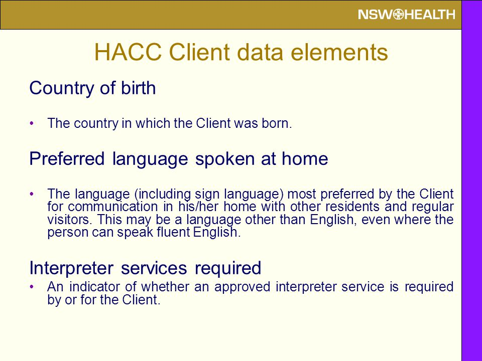 HACC Client data elements Country of birth The country in which the Client was born. Preferred language spoken at home The language (including sign la