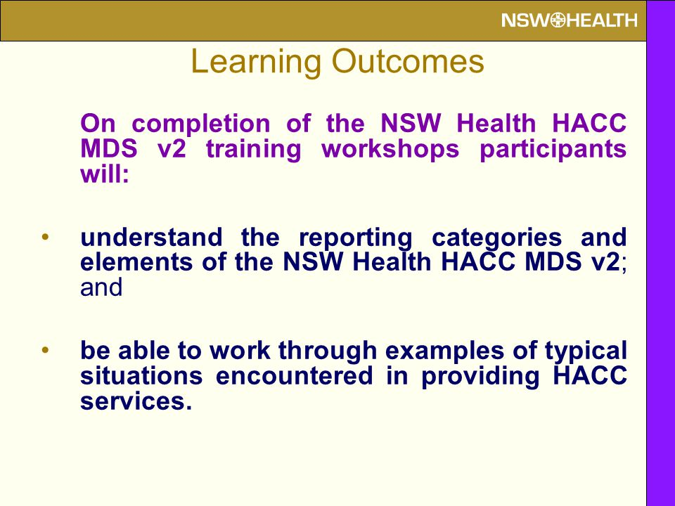 Learning Outcomes On completion of the NSW Health HACC MDS v2 training workshops participants will: understand the reporting categories and elements o