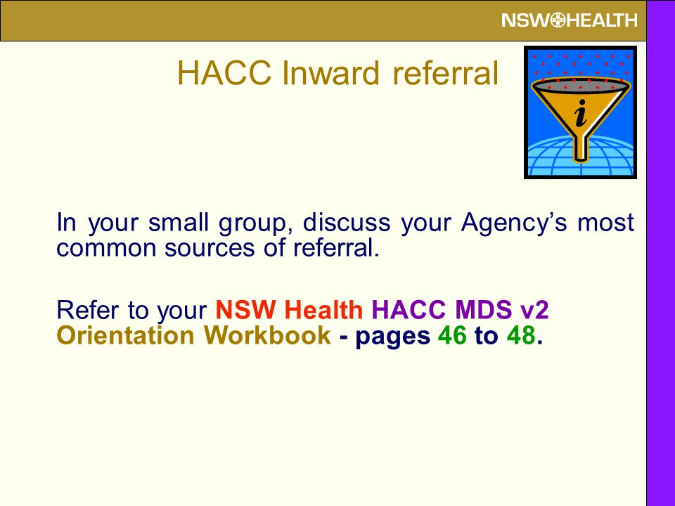HACC Inward referral In your small group, discuss your Agency's most common sources of referral. Refer to your NSW Health HACC MDS v2 Orientation Work