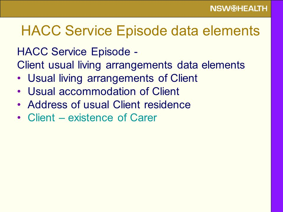 HACC Service Episode - Client usual living arrangements data elements Usual living arrangements of Client Usual accommodation of Client Address of usual Client residence Client – existence of Carer HACC Service Episode data elements