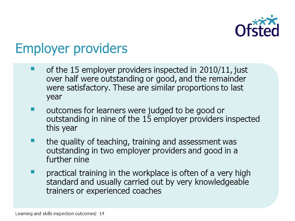Learning and skills inspection outcomes| 14 Employer providers  of the 15 employer providers inspected in 2010/11, just over half were outstanding or good, and the remainder were satisfactory.