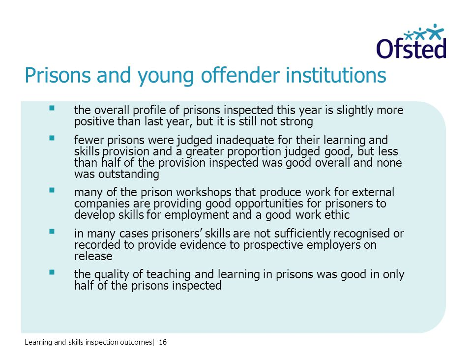 Learning and skills inspection outcomes| 16 Prisons and young offender institutions  the overall profile of prisons inspected this year is slightly more positive than last year, but it is still not strong  fewer prisons were judged inadequate for their learning and skills provision and a greater proportion judged good, but less than half of the provision inspected was good overall and none was outstanding  many of the prison workshops that produce work for external companies are providing good opportunities for prisoners to develop skills for employment and a good work ethic  in many cases prisoners' skills are not sufficiently recognised or recorded to provide evidence to prospective employers on release  the quality of teaching and learning in prisons was good in only half of the prisons inspected