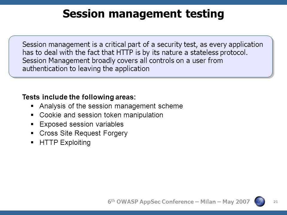 6 th OWASP AppSec Conference – Milan – May 2007 21 Session management testing Session management is a critical part of a security test, as every appli