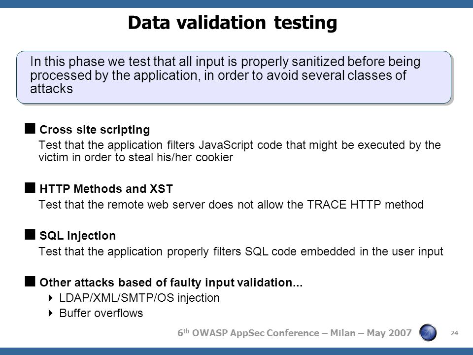 6 th OWASP AppSec Conference – Milan – May 2007 24 Data validation testing In this phase we test that all input is properly sanitized before being pro