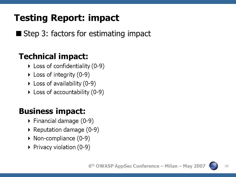 6 th OWASP AppSec Conference – Milan – May 2007 35 Testing Report: impact  Step 3: factors for estimating impact Technical impact:  Loss of confiden