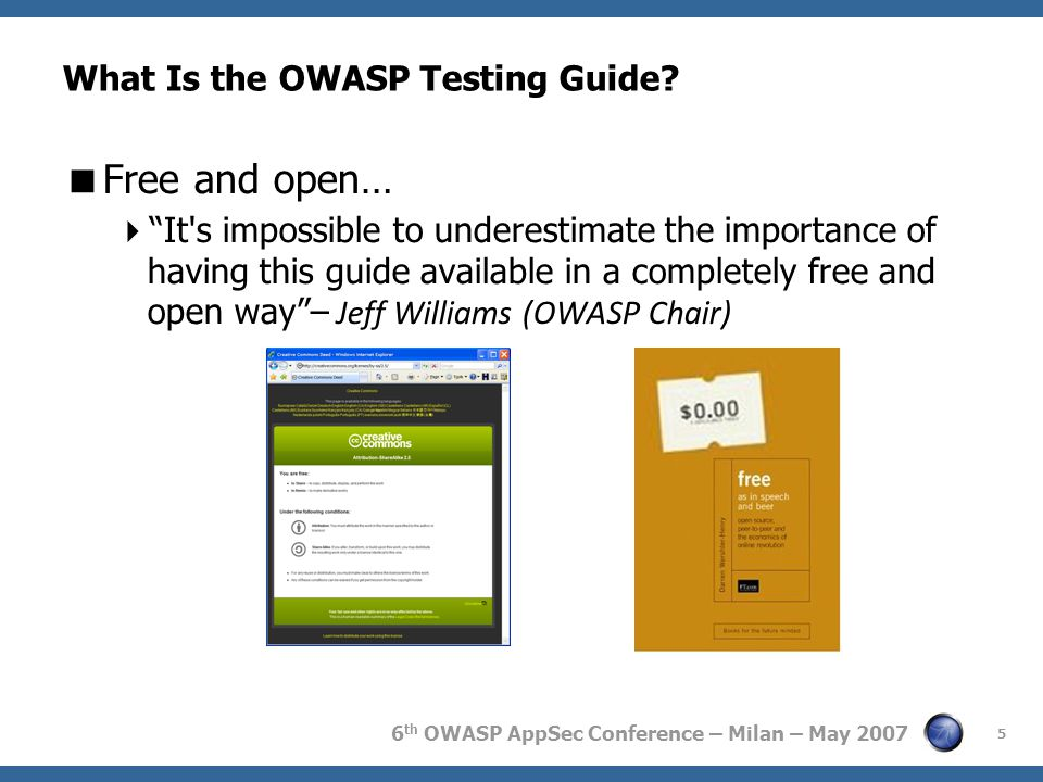 "6 th OWASP AppSec Conference – Milan – May 2007 5 What Is the OWASP Testing Guide?  Free and open…  ""It's impossible to underestimate the importance"