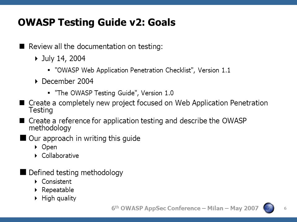 6 th OWASP AppSec Conference – Milan – May 2007 6 OWASP Testing Guide v2: Goals  Review all the documentation on testing:  July 14, 2004 