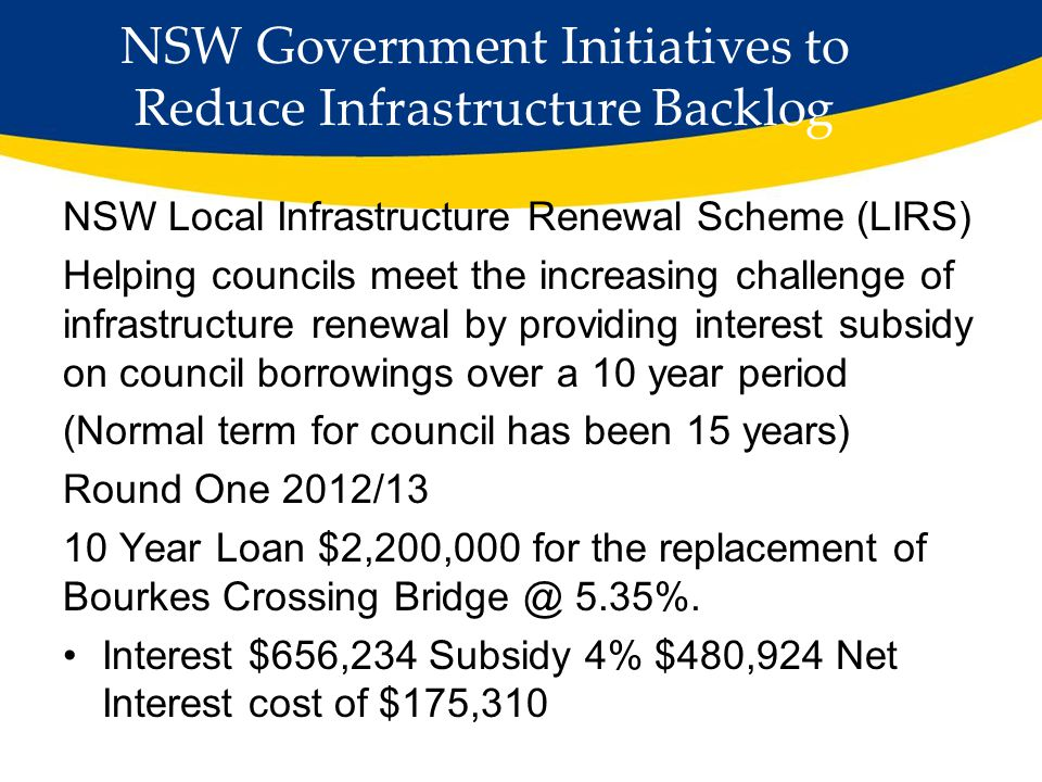 NSW Government Initiatives to Reduce Infrastructure Backlog NSW Local Infrastructure Renewal Scheme (LIRS) Helping councils meet the increasing challenge of infrastructure renewal by providing interest subsidy on council borrowings over a 10 year period (Normal term for council has been 15 years) Round One 2012/13 10 Year Loan $2,200,000 for the replacement of Bourkes Crossing Bridge @ 5.35%.