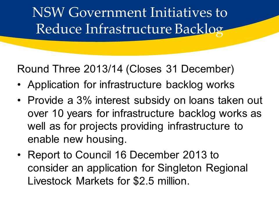 NSW Government Initiatives to Reduce Infrastructure Backlog Round Three 2013/14 (Closes 31 December) Application for infrastructure backlog works Provide a 3% interest subsidy on loans taken out over 10 years for infrastructure backlog works as well as for projects providing infrastructure to enable new housing.