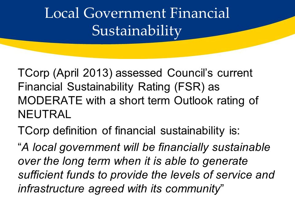 Local Government Financial Sustainability TCorp (April 2013) assessed Council's current Financial Sustainability Rating (FSR) as MODERATE with a short term Outlook rating of NEUTRAL TCorp definition of financial sustainability is: A local government will be financially sustainable over the long term when it is able to generate sufficient funds to provide the levels of service and infrastructure agreed with its community