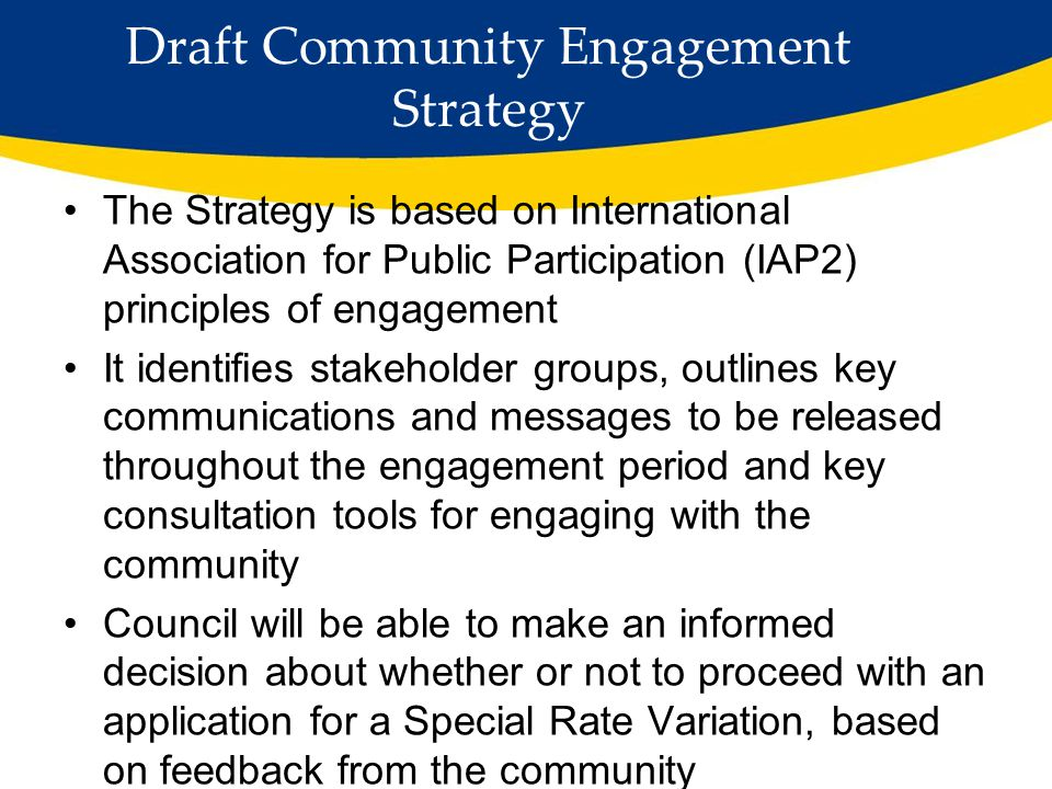 Draft Community Engagement Strategy The Strategy is based on International Association for Public Participation (IAP2) principles of engagement It identifies stakeholder groups, outlines key communications and messages to be released throughout the engagement period and key consultation tools for engaging with the community Council will be able to make an informed decision about whether or not to proceed with an application for a Special Rate Variation, based on feedback from the community