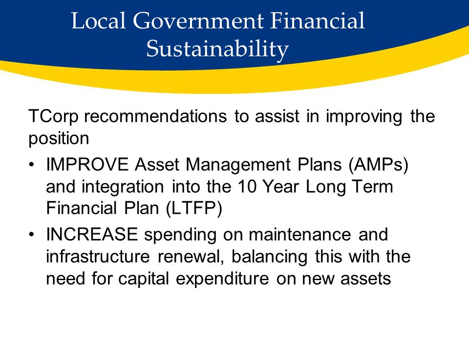 Local Government Financial Sustainability TCorp recommendations to assist in improving the position IMPROVE Asset Management Plans (AMPs) and integration into the 10 Year Long Term Financial Plan (LTFP) INCREASE spending on maintenance and infrastructure renewal, balancing this with the need for capital expenditure on new assets