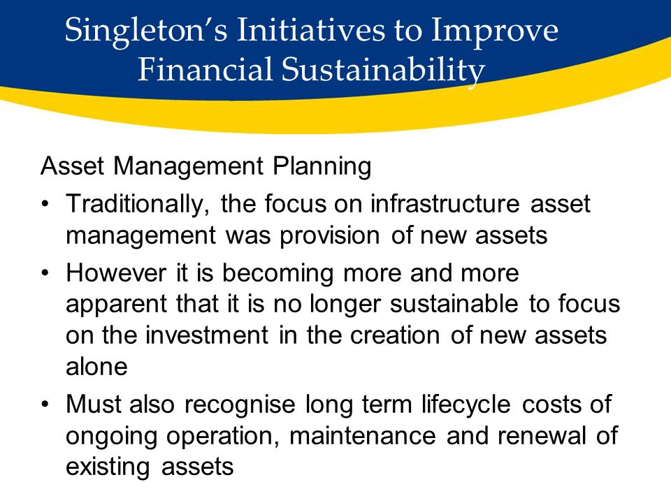 Singleton's Initiatives to Improve Financial Sustainability Developed asset management Strategy Developed Asset Management Plans for all asset classes Developed a 4 Year Works Program Increased funding through resources for regions for local transport infrastructure Risk based rehabilitation of urban/rural roads Introduced new technology to gain efficiency Reviewed asset management processes Contracted specialist providers to assist e.g.