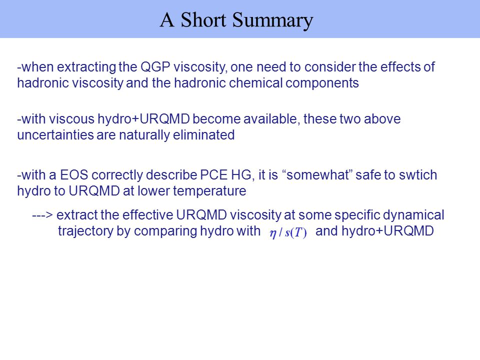 A Short Summary -when extracting the QGP viscosity, one need to consider the effects of hadronic viscosity and the hadronic chemical components -with viscous hydro+URQMD become available, these two above uncertainties are naturally eliminated -with a EOS correctly describe PCE HG, it is somewhat safe to swtich hydro to URQMD at lower temperature ---> extract the effective URQMD viscosity at some specific dynamical trajectory by comparing hydro with and hydro+URQMD