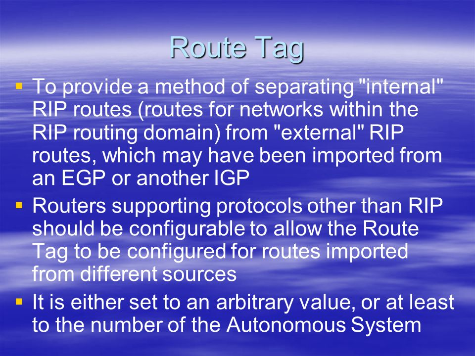 Route Tag   To provide a method of separating internal RIP routes (routes for networks within the RIP routing domain) from external RIP routes, which may have been imported from an EGP or another IGP   Routers supporting protocols other than RIP should be configurable to allow the Route Tag to be configured for routes imported from different sources   It is either set to an arbitrary value, or at least to the number of the Autonomous System