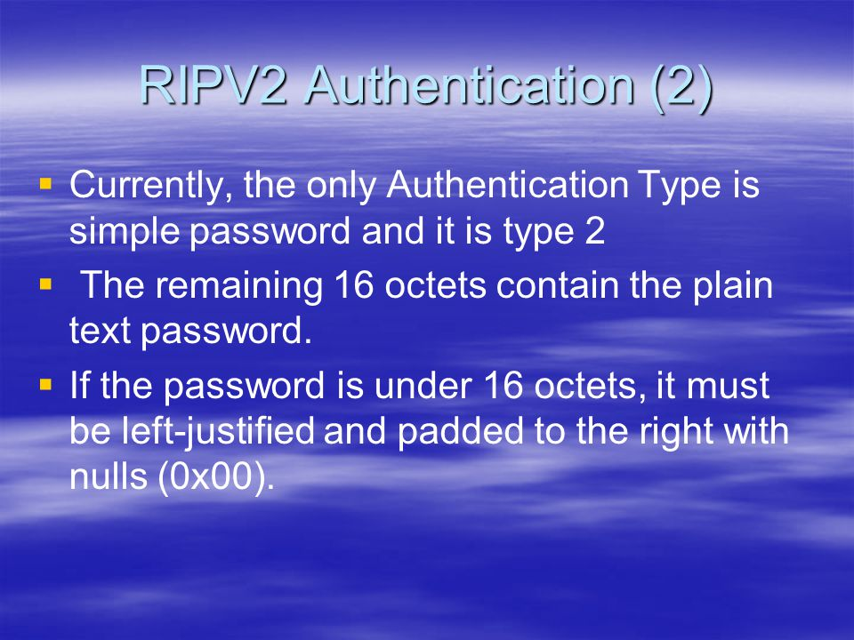 RIPV2 Authentication (2)   Currently, the only Authentication Type is simple password and it is type 2   The remaining 16 octets contain the plain text password.