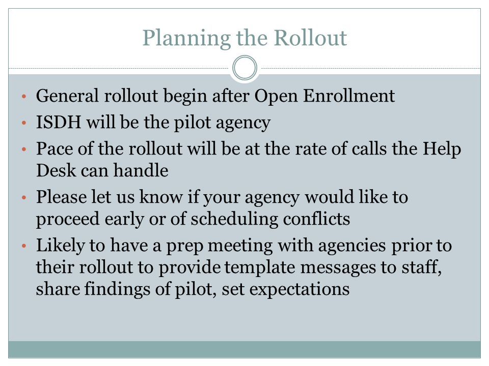 Planning the Rollout General rollout begin after Open Enrollment ISDH will be the pilot agency Pace of the rollout will be at the rate of calls the Help Desk can handle Please let us know if your agency would like to proceed early or of scheduling conflicts Likely to have a prep meeting with agencies prior to their rollout to provide template messages to staff, share findings of pilot, set expectations