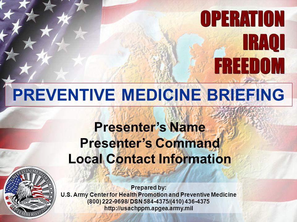 V2.05 1 OPERATION IRAQI FREEDOM OPERATION IRAQI FREEDOM PREVENTIVE MEDICINE BRIEFING Presenter's Name Presenter's Command Local Contact Information Pr
