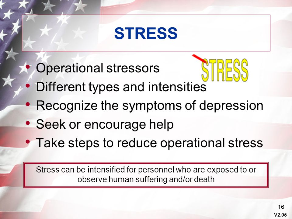 V2.05 16 STRESS Operational stressors Different types and intensities Recognize the symptoms of depression Seek or encourage help Take steps to reduce