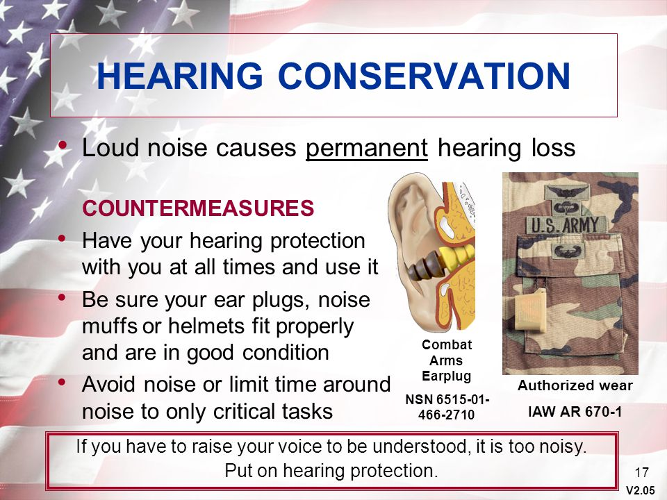 V2.05 17 Authorized wear IAW AR 670-1 HEARING CONSERVATION Loud noise causes permanent hearing loss COUNTERMEASURES Have your hearing protection with