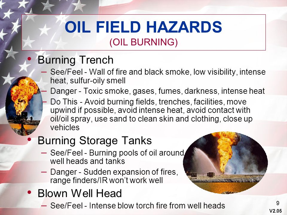 V2.05 10 OIL FIELD HAZARD (OIL NOT BURNING) Blown Well Head – Avoid area, avoid oil spray, clean – with soapy water, stay away from – well heads, don mask and evacuate – upwind, use detection equipment if available Ruptured Storage Tanks and Refineries – Avoid area NOTE: Igniting oil and gas is EXTREMELY dangerous.