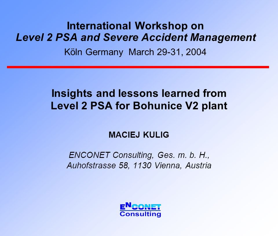 International Workshop on Level 2 PSA and Severe Accident Management Köln Germany March 29-31, 2004 Insights and lessons learned from Level 2 PSA for Bohunice V2 plant MACIEJ KULIG ENCONET Consulting, Ges.