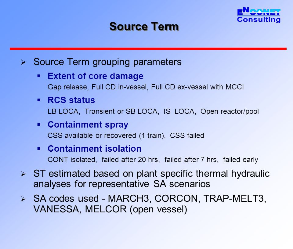 Source Term  Source Term grouping parameters  Extent of core damage Gap release, Full CD in-vessel, Full CD ex-vessel with MCCI  RCS status LB LOCA
