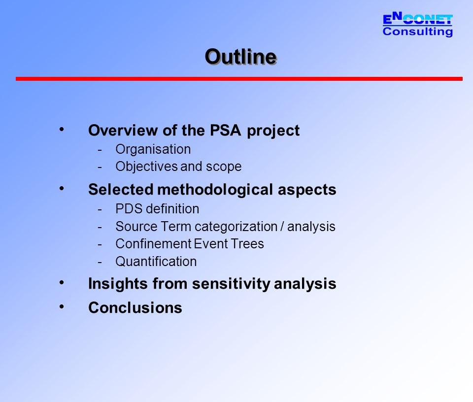 Outline  Overview of the PSA project -Organisation -Objectives and scope  Selected methodological aspects -PDS definition -Source Term categorization / analysis -Confinement Event Trees -Quantification  Insights from sensitivity analysis  Conclusions